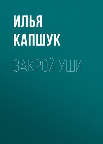Илья Капщук, Закрой уши