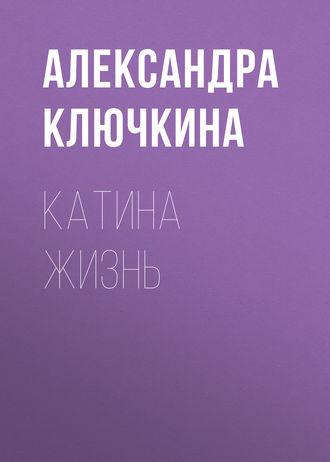 Александра Ключкина, Катина жизнь