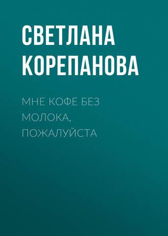 Светлана Корепанова, Мне кофе без молока, пожалуйста