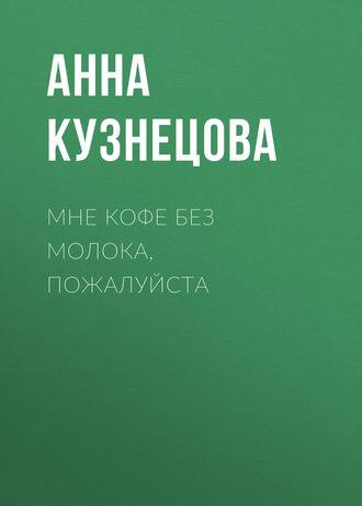 Анна Кузнецова, Мне кофе без молока, пожалуйста