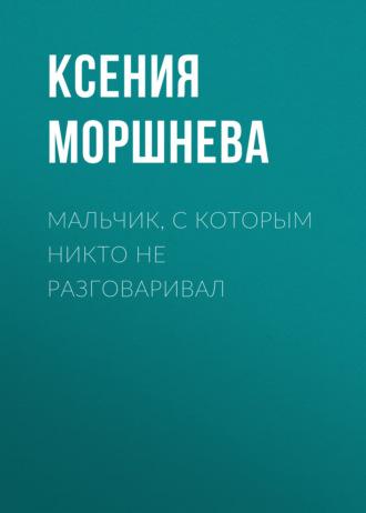 Ксения Моршнева, Мальчик, с которым никто не разговаривал