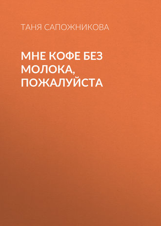 Таня Сапожникова, Мне кофе без молока, пожалуйста