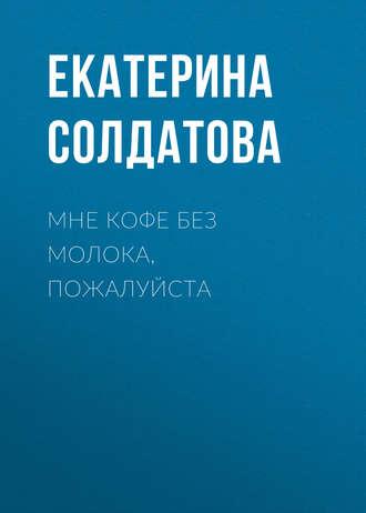 Екатерина Солдатова, Мне кофе без молока, пожалуйста