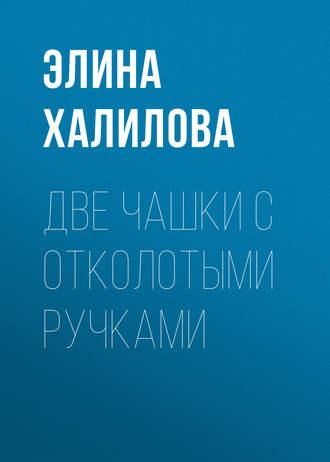 Элина Халилова, Две чашки с отколотыми ручками