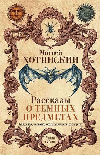 Матвей Хотинский, Рассказы о темных предметах, колдунах, ведьмах, обманах чувств, суевериях