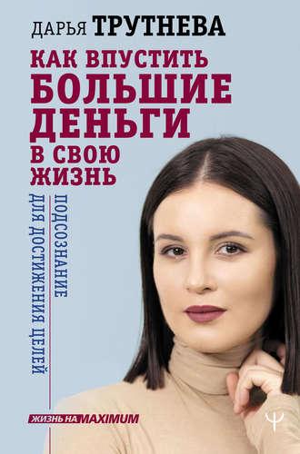 Дарья Трутнева, Как впустить большие деньги в свою жизнь. Подсознание для достижения целей