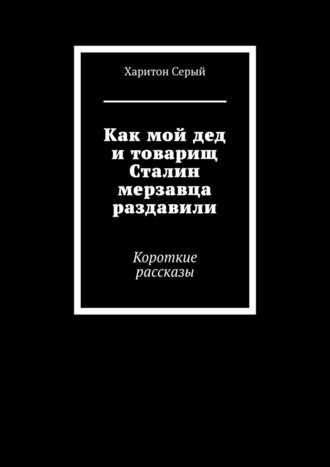 Харитон Серый, Как мой дед итоварищ Сталин мерзавца раздавили. Короткие рассказы