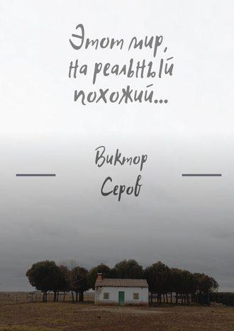 Виктор Серов, Этот мир, нареальный похожий…
