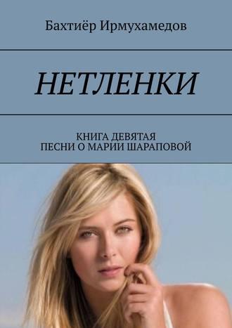 Бахтиёр Ирмухамедов, Нетленки. Книга девятая. Песни о Марии Шараповой
