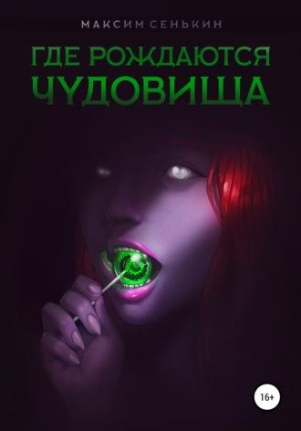 Максим Сенькин, Где рождаются чудовища