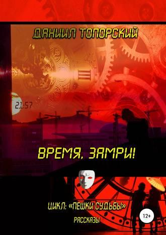 Даниил Топорский, Время, замри!
