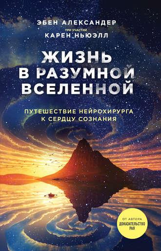 Эбен Александер, Карен Ньюэлл, Жизнь в разумной Вселенной. Путешествие нейрохирурга к сердцу сознания