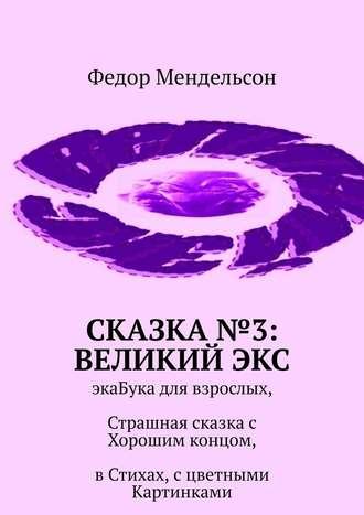 Федор Мендельсон, Сказка №3: ВеликийЭкс. ЭкаБука для взрослых, Страшная сказкас Хорошим концом, вСтихах, сцветными Картинками