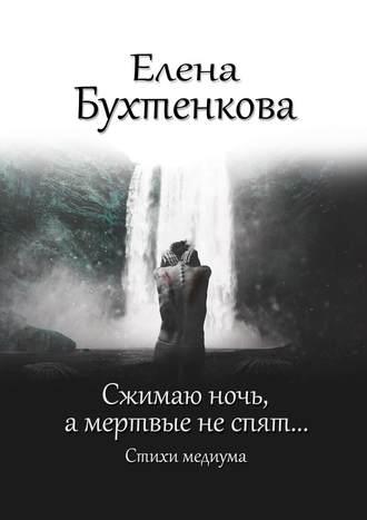 Елена Бухтенкова, Сжимаю ночь, амертвые неспят… Стихи медиума