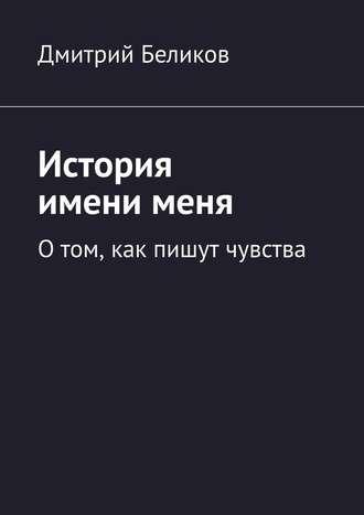 Дмитрий Беликов, История именименя. Отом, как пишут чувства