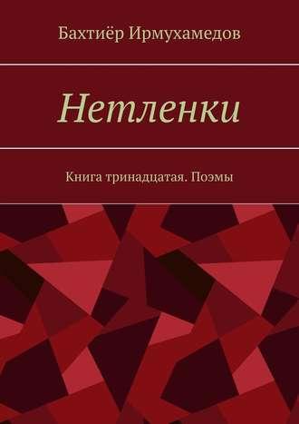 Бахтиёр Ирмухамедов, Нетленки. Книга тринадцатая. Поэмы