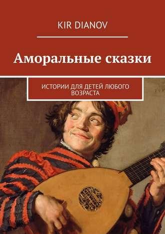 Kir Dianov, Аморальные сказки. Истории для детей любого возраста
