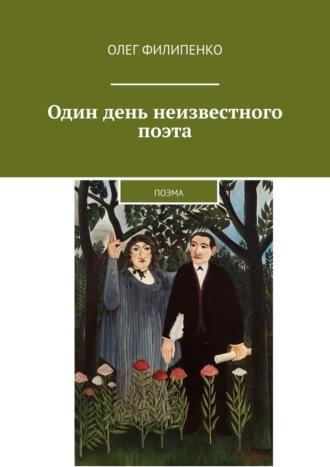 Олег Филипенко, Один день неизвестного поэта. Поэма