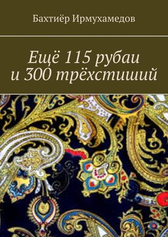 Бахтиёр Ирмухамедов, Ещё 115рубаи и300трёхстиший