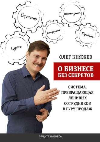 Олег Княжев, Обизнесе без секретов. Система, превращающая ленивых сотрудников вгуру продаж