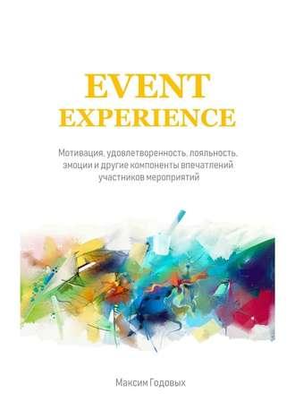 Максим Годовых, Event Experience. Мотивация, удовлетворенность, лояльность, эмоции и другие компоненты впечатлений участников мероприятий
