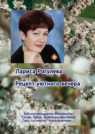 Лариса Рогулева, Рецепт уютного вечера. Библиотека группы ВКонтакте «Стихи. Проза. Интернациональный Союз Писателей» представляет…