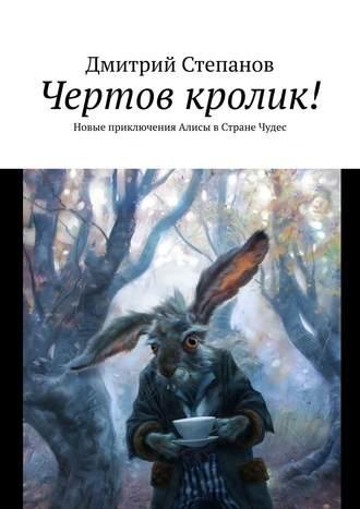 Дмитрий Степанов, Чертов кролик! Новые приключения Алисы вСтране Чудес