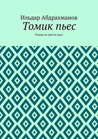 Ильдар Абдрахманов, Томикпьес. Томик из шести пьес