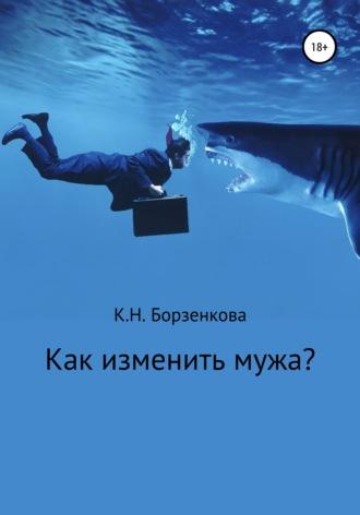 Ксения Борзенкова, Как изменить мужа?