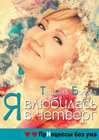 Татьяна Бокова, Я влюбилась в четверг. Принцессы без ума
