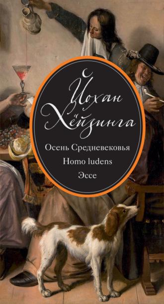 Йохан Хёйзинга, Осень Средневековья. Homo ludens. Эссе (сборник)