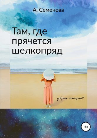 Александра Семенова, Там, где прячется шелкопряд