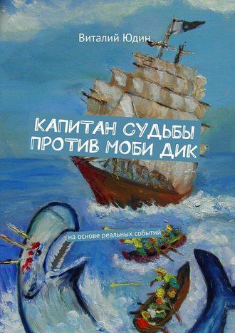 Виталий Юдин, Капитан судьбы против МобиДик. Наоснове реальных событий