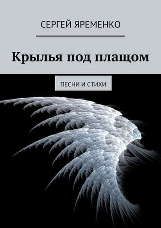Сергей Яременко, Крылья под плащом. Песни истихи