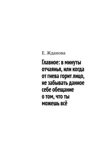 Е. Жданова, Главное: вминуты отчаянья, или когда отгнева горитлицо, незабывать данное себе обещание отом, что ты можешьвсё