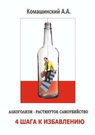 Андрей Комашинский, Алкоголизм– растянутое самоубийство. 4шага кизбавлению