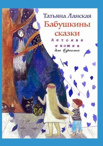 Татьяна Ланская, Бабушкины сказки. Детская книжка для взрослых