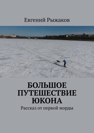 Евгений Рыжаков, Большое путешествие Юкона. Рассказ отпервой морды