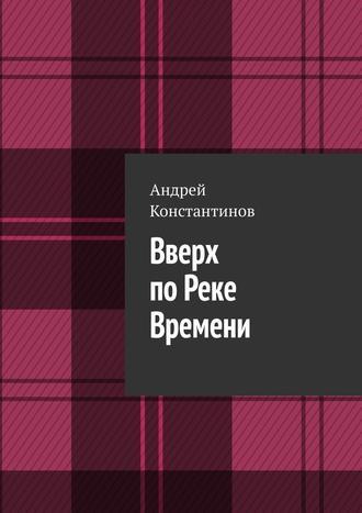 Андрей Константинов, Вверх поРеке Времени
