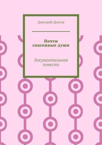 Дмитрий Долгов, Почти спасенныедуши. Документальная повесть