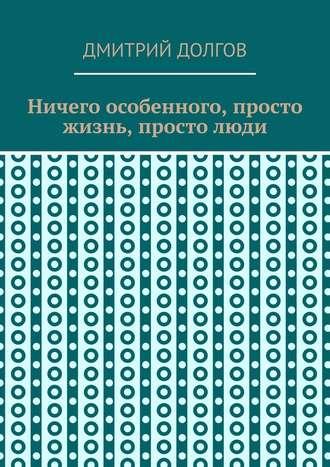 Дмитрий Долгов, Ничего особенного, просто жизнь, простолюди