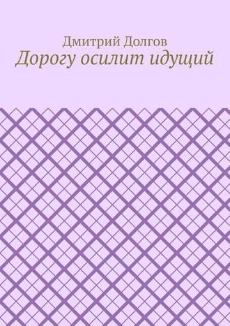 Дмитрий Долгов, Дорогу осилит идущий