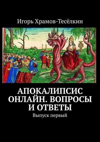 Игорь Храмов-Тесёлкин, Апокалипсис онлайн. Вопросы иответы. Выпуск первый