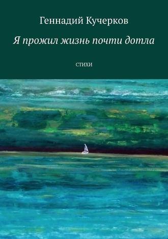 Геннадий Кучерков, Я прожил жизнь почти дотла. Стихи