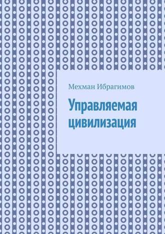 Мехман Ибрагимов, Управляемая цивилизация