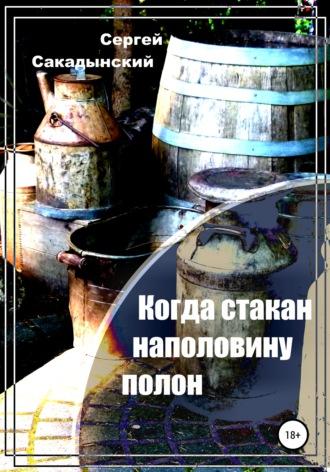 Сергей Сакадынский, Когда стакан наполовину полон