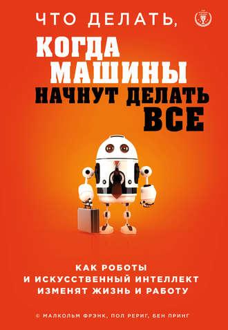 Малкольм Фрэнк, Пол Рериг, Что делать, когда машины начнут делать все. Как роботы и искусственный интеллект изменят жизнь и работу