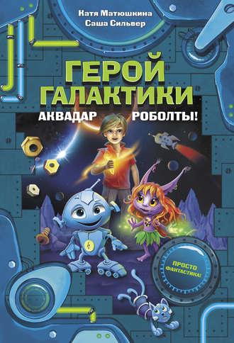 Екатерина Матюшкина, Саша Сильвер, Герой галактики. Аквадар. Роболты!