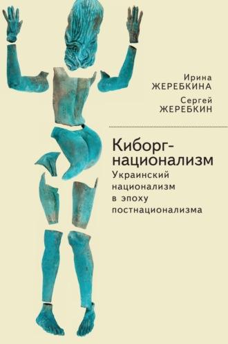 Сергей Жеребкин, Ирина Жеребкина, Киборг-национализм, или Украинский национализм в эпоху постнационализма
