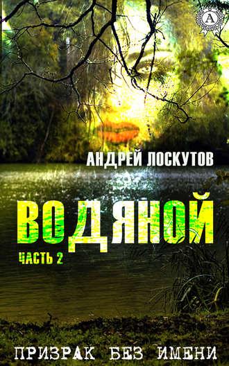 Андрей Лоскутов, Водяной. Часть 2. Призрак без имени